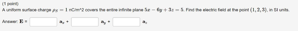 1 point) A uniform surface charge PS = 1 nC/m^2 covers the entire infinite plane 5x-6y + 3z = 5. Find the electric field at the point (1,2,3), in SI units Answer: E = ar t