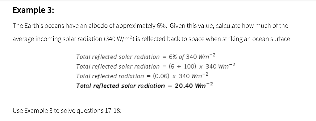 Example 3: The Earths oceans have an albedo of approximately 6%. Given this value, calculate how much of the average incoming solar radiation (340 W/m2) is reflected back to space when striking an ocean surface: -2 Total reflected solar radiation = 6% of 340 Wm Total reflected solar radiation = (6 ÷ 100) x 340 Wm-2 Total reflected radiation = (0.06) x 340 Wm-2 Total reflected solar radiation = 20.40 Wm-2 Use Example 3 to solve questions 17-18:
