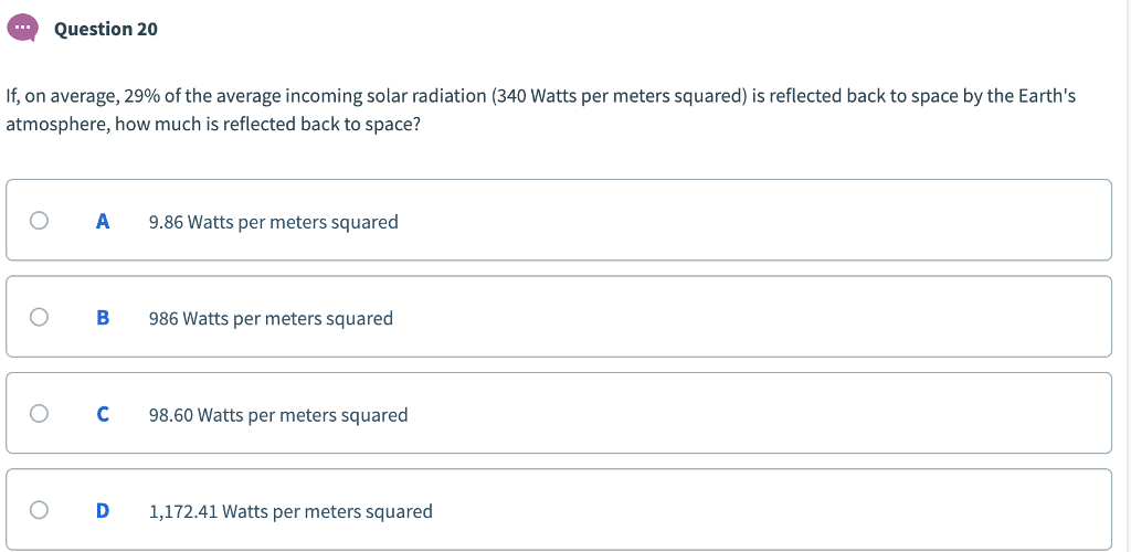 Question 20 If, on average, 29% of the average incoming solar radiation (340 Watts per meters squared) is reflected back to space by the Earths atmosphere, how much is reflected back to space? O A 9.86 Watts per meters squared 0 B 986 Watts per meters squared O C98.60 Watts per meters squared O D 1,172.41 Watts per meters squared