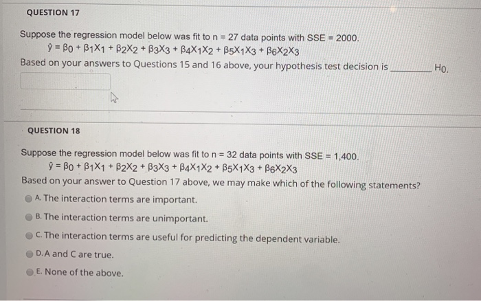 QUESTION 17 Suppose the regression model below was fit to n 27 data points with SSE 2000. Based on your answers to Questions 15 and 16 above, your hypothesis test decision is Ho. QUESTION 18 Suppose the regression model below was fit to n 32 data points with SSE- 1,400. Based on your answer to Question 17 above, we may make which of the following statements? A. The interaction terms are important. B. The interaction terms are unimportant. C.The interaction terms are useful for predicting the dependent variable. D.A and C are true. E. None of the above.