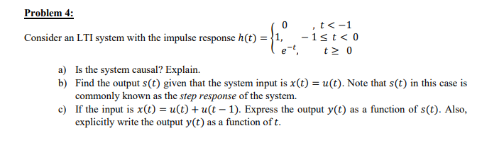 Problem 4: Consider an LTI system with the impulse response h(t)=( , t<-1 1 t < 0 - a) Is the system causal? Explain b) Find the output s(t) given that the system input is x(t) = u (t). Note that s (t) in this case is commonly known as the step response of the system. If the input is x(t) = u(t) + u(t-1). Express the output y(t) as a function of s(t). Also, explicitly write the output y(t) as a function of t. c)