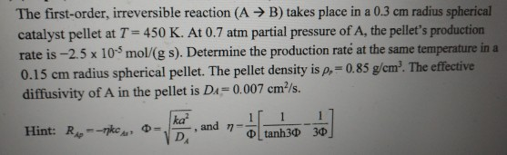 The first-order, irreversible reaction (A > B) takes place in a 0.3 cm radius spherical catalyst pellet at T-450 K. At 0.7 atm partial pressure of A, the pellets production rate is -2.5 x 105 mol/(g s). Determine the production raté at the same temperature in a 0.15 cm radius spherical pellet. The pellet density is p,- 0.85 g/em. The effective diffusivity of A in the pellet is Da 0.007 cm/s