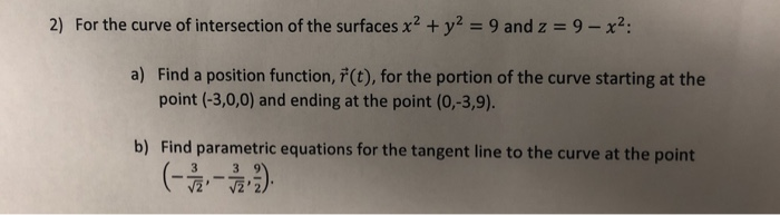 2) For the curve of intersection of the surfaces x2 y2 9 and z 9-x2: a) Find a position function, (t), for the portion of the curve starting at the point (-3,0,0) and ending at the point (0,-3,9). b) Find parametric equations for the tangent line to the curve at the point 辰, 辰,