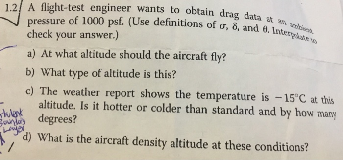 1.2/ A flight-test engineer wants to obtain drag data at pressure of 1000 p ala check your answer.) a) At what altitude should the aircraft fly? b) What type of altitude is this? c) The weather report shows the temperature is -15°C at this sf. (Use definitions of T, δ, and erpolate altitude. Is it hotter or colder than standard and by how many degrees? th d) What is the aircraft density altitude at these conditions?