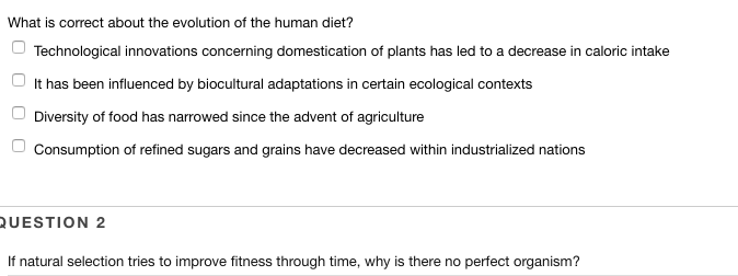 What is correct about the evolution of the human diet? Technological innovations concerning domestication of plants has led to a decrease in caloric intake It has been influenced by biocultural adaptations in certain ecological contexts Diversity of food has narrowed since the advent of agriculture Consumption of refined sugars and grains have decreased within industrialized nations UESTION 2 If natural selection tries to improve fitness through time, whyǐs there no perfect or anism?