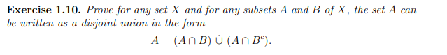 Exercise 1.10. Prove for any set X and for any subsets A and B of X, the set A can be written as a disjoint union in the form