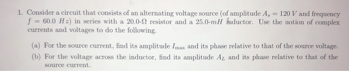 1. Consider a circuit that consists of an alternating voltage source (of amplitude A, 120 V and frequency f 60.0 H:) in serie