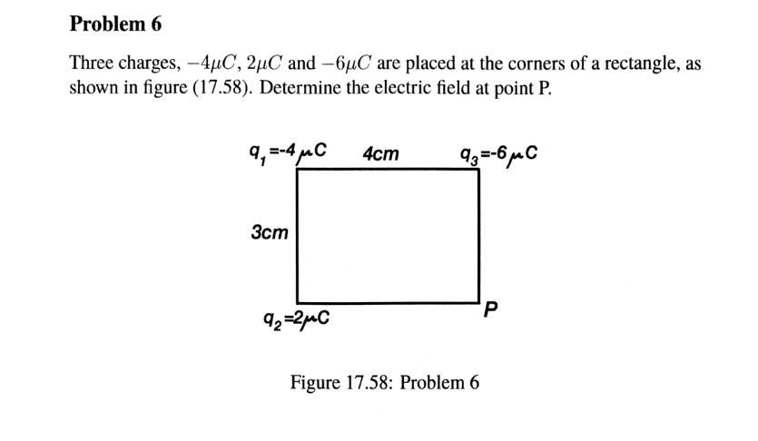 Problem 6 Three charges,-4m, 2pC and-6μC are placed at the corners of a rectangle, as shown in figure (17.58). Determine the electric field at point P. 3cm Figure 17.58: Problem 6