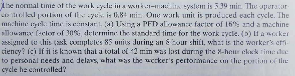 The normal time of the work cycle in a worker-machine system is 5.39 min. The operator- controlled portion of the cycle is 0.84 min. One work unit is produced each cycle. The machine cycle time is constant. (a) Using a PFD allowance factor of 16% and a machine allowance factor of 3000, determine the standard time for the work cycle. (b) If a worker assigned to this task completes 85 units during an 8-hour shift, what is the workers effi- ciency? (c) If it is known that a total of 42 min was lost during the 8-hour clock time due to personal needs and delays, what was the workers performance on the portion of the cycle he controlled?
