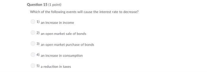 Question 15 (1 point) Which of the following events will cause the interest rate to decrease? 1) an increase in income 2) an open market sale of bonds 3) an open market purchase of bonds 4) an increase in consumption 5) a reduction in taxes
