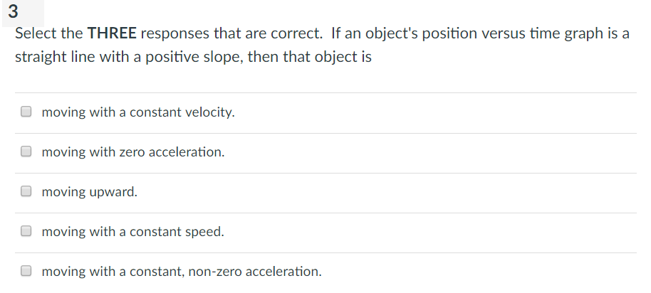 3 Select the THREE responses that are correct. If an objects position versus time graph is a straight line with a positive slope, then that object is moving with a constant velocity. moving with zero acceleration. moving upward. moving with a constant speed. moving with a constant, non-zero acceleration