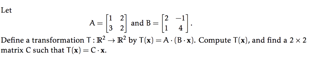 Let 3 21 and B=12-1 Define a transformation T : R2 → R2 by T(x) = A·(B-x). Compute T(x), and find a 2 × 2 matrix C such that T(x)-C-x.