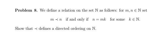 Problem 8, we define a relation on the set N as follows: for m, n N set m<n if and only if n mk for some kEN. Show thatdefine