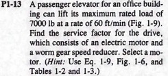 P1-13 A passenger elevator for an office build- ing can lift its maximum rated load of 7000 lb at a rate of 60 ft/min (Fig. 1-9) Find the service factor for the drive, which consists of an electric motor and a worm gear speed reducer. Select a mo- tor. (Hint: Use Eq. 1-9, Fig. 1-6, and Tables 1-2 and 1-3.)