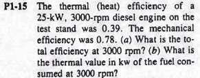 P1-15 The thermal (heat) efficiency ofa 25-kW, 3000-rpm diesel engine on the test stand was 0.39. The mechanical efficiency was 0.78. (a) What is the to- tal efficiency at 3000 rpm? (b) What is the thermal value in kw of the fuel con sumed at 3000 rpm?