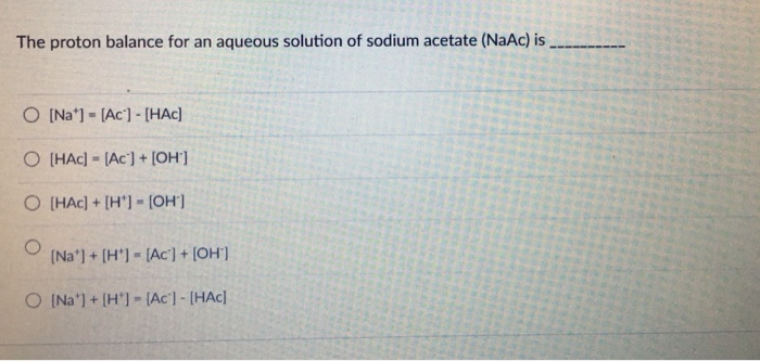 The proton balance for an aqueous solution of sodium acetate (NaAc) is 0 [HAc] = [Ac] + [OH]
