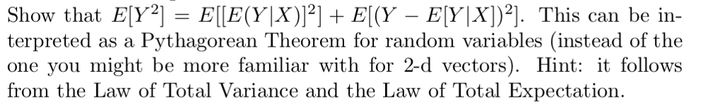Show that ElY2] IE(YİX)]21 + El(y-ElYXl)2]. This can be in- terpreted as a Pythagorean Theorem for random variables (instead of the one you might be more familiar with for 2-d vectors). Hint: it follows from the Law of Total Variance and the Law of Total Expectation.