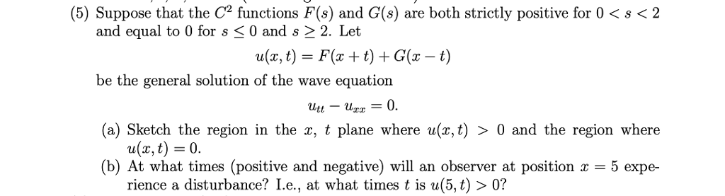 (5) Suppose that the C2 functions F(s) and G(s) are both strictly positive for 0 < s <2 and equal to 0 for s < 0 and s 2 2. Let be the general solution of the wave equation (a) Sketch the region in the x, t plane where (b) At what times (positive and negative) will an observer at position x = 5 expe- a(x, t) = F(x + t) + G(x-t) = 0. and the region where a(x, t) = 0. rience a disturbance? I.е., at what times t is a(5,t) 0?