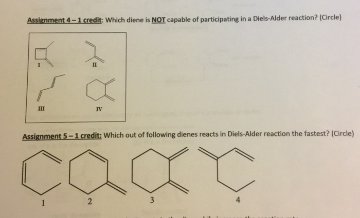 Assignment 4-1 credit: Which diene is NOT capable of participating in a Diels-Alder reaction? (Circle) Assignment 5-1 credit: Which out of following dienes reacts in Diels-Alder reaction the fastest? (Circle) 2