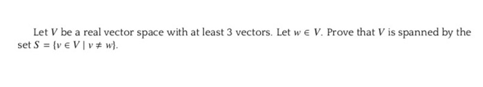 Let V be a real vector space with at least 3 vectors. Let w e V. Prove that V is spanned by the