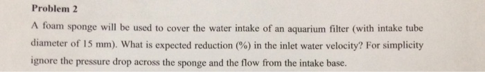 Problem 2 A foam sponge will be used to cover the water intake of an aquarium filter (with intake tube diameter of 15 mlm) what is expected reduction (%) in the inlet water velocity? For simplicity ignore the pressure drop across the sponge and the flow from the intake base