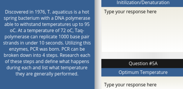 Initilization/Denaturation Discovered in 1976, T. aquaticus is a hot spring bacterium with a DNA polymerase able to withstand temperatures up to 95 oC. At a temperature of 72 oC, Taq- polymerase can replicate 1000 base pair strands in under 10 seconds. Utilizing this enzymes, PCR was born. PCR can be broken down into 4 steps. Research each of these steps and define what happens during each and list what temperature they are generally performed. Type your response here Question #5A Optimum Temperature Type your response here