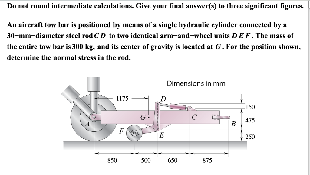 Do not round intermediate calculations. Give your final answer(s) to three significant figures. An aircraft tow bar is positioned by means of a single hydraulic cylinder connected by a 30-mm-diameter steel rodCD to two identical arm-and-wheel units DEF. The mass of the entire tow bar is 300 kg, and its center of gravity is located at G. For the position shown, determine the normal stress in the rod. Dimensions in mm 1175 150 475 Y 250 850 500 650 875