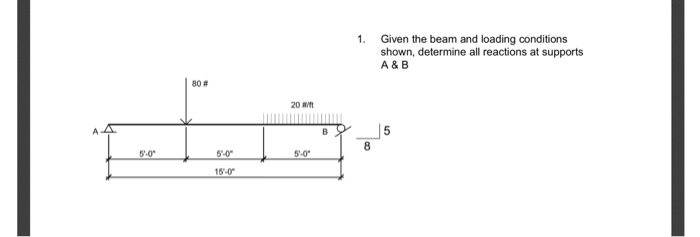 1. Given the beam and loading conditions shown, determine all reactions at supports A & B 80# 20 aft アー5 5-0 5-0 5-0 15-0
