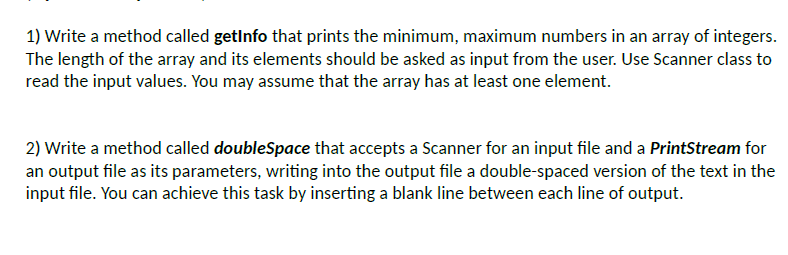1) Write a method called getlnfo that prints the minimum, maximum numbers in an array of integers The length of the array and its elements should be asked as input from the user. Use Scanner class to read the input values. You may assume that the array has at least one element. 2) Write a method called doubleSpace that accepts a Scanner for an input file and a PrintStream for an output file as its parameters, writing into the output file a double-spaced version of the text in the input file. You can achieve this task by inserting a blank line between each line of output.