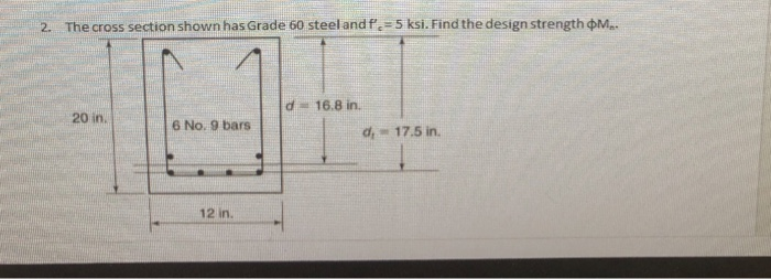 2. The cross section shown has Grade 60 steel and fe-5 ksi. Find the design strength фМт d 16.8 in. 20 in. 6 No. 9 bars d 17.