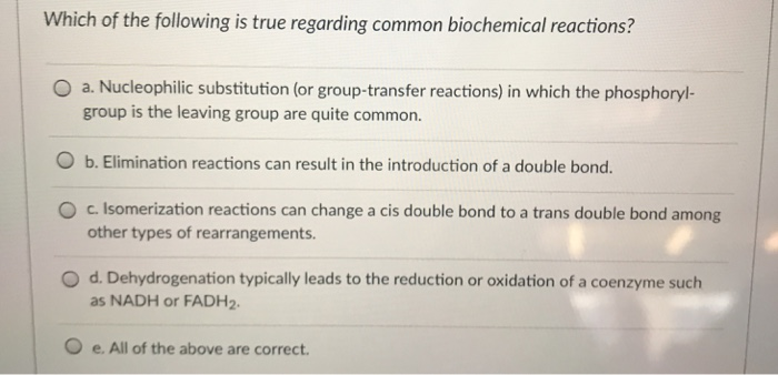 Which of the following is true regarding common biochemical reactions? O a. Nucleophilic substitution (or group-transfer reactions) in which the phosphoryl- group is the leaving group are quite common. O b. Elimination reactions can result in the introduction of a double bond. O c. Isomerization reactions can change a cis double bond to a trans double bond among other types of rearrangements O d. Dehydrogenation typically leads to the reduction or oxidation of a coenzyme such as NADH or FADH2 O e. All of the above are correct.