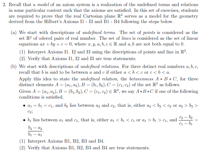2. Recall that a model of an axiom system is a realization of the undefined terms and relations in some particular context such that the axioms are satisfied. In this set of exercises, students are required to prove that the real Cartesian plane R2 serves as a model for the geometry derived from the Hilberts Axioms I1 13 and B1 - B4 following the steps below a) We start with descriptions of undefined terms. The set of points is considered as the set R2 of odered pairs of real number. The set of lines is considered as the set of linear equations ax +by+ 0, where r, y, a, b,c E R and a, b are not both equal to 0 (1) Interpret Axioms 11. 12 and 13 using the descriptions of points and line in R2 (2) Verify that Axioms I1, I2 and 13 are true statements (b) We start with descriptions of undefined relations. For three dstinct real numbers a, b, c, recall that b is said to be between a and c if either a b<c orc<b< a Apply this idea to state the undefined relation, the betweenness A BC, for three distinct elements A-(a, as), B (h, b), C = (c1-2) of the set R2 as follows. Given A-(al , a2), B-(b1, b2), C-(c1-2 ) E R2, we say A * B * C if one of the following conditions is satisfie d. . ai = bı c1, and b2 lies between a2 and c2, that is, either a2 < b2 < c2 or a2 > b2 > C2 . bi lies between ai and c, that is, either ai < bi < q or ai > bi > C1, and (1) Interpret Axioms B1, B2, B3 and B4 (2) Verify that Axioms B1, B2, B3 and B4 are true statements