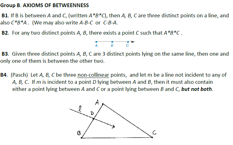 Group B. AXIOMS OF BETWEENNESS B1. If B is between A and C, (written A*B*C), then A, B, C are three distinct points on a line, and also C B*A. (We may also write A-B-C or C-B-A. B2. For any two distinct points A, B, there exists a point C such that A*B*C 8 B3. Given three distinct points A, B, C are 3 distinct points lying on the same line, then one and only one of them is between the other two. B4. (Pasch) Let A, B, C be three non-collinear points, and let m be a line not incident to any of A, B, C. If m is incident to a point D lying between A and B, then it must also contairn either a point lying between A and Cor a point lying between B and C, but not both.