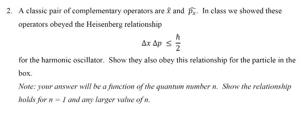 2. A classic pair of complementary operators are and Px In class we showed these opernators obeyed the Heisenberg relationship for the harmonic oscillator. Show they also obey this relationship for the particle in the box Note: your answer will be a fiunction of the quantum number n. Show the relationship holds for n-1 and any larger value of n