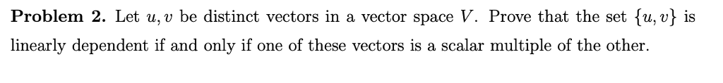Problem 2. Let u, v be distinct vectors in a vector space V. Prove that the set fu, v} is linearly dependent if and only if one of these vectors is a scalar multiple of the other