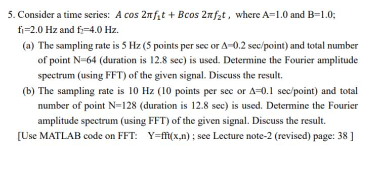 5. Consider a time series: A cos 2Tht + Bcos 2π/2 t , where A 1.0 and B-1.0; fi=2.0 Hz and f2=4.0 Hz. (a) The sampling rate is 5 Hz (5 points per sec or A-0.2 sec/point) and total number of point N-64 (duration is 12.8 sec) is used. Determine the Fourier amplitude spectrum (using FFT) of the given signal. Discuss the result. (b) The sampling rate is 10 Hz (10 points per sec or Δ-0.1 sec/point) and total number of point N-128 (duration is 12.8 sec) is used. Determine the Fourier amplitude spectrum (using FFT of the given signal. Discuss the result. Use MATLAB code on FFT: Y=fft(x,n) ; see Lecture note-2 (revised) page: 38 ]