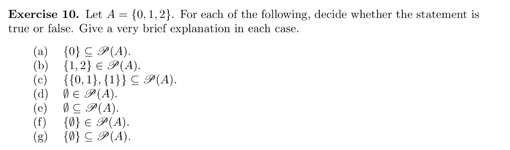 Exercise 10. Let A 0,1,2). For each of the following, decide whether the statement is true or false. Give a very brief explanation in each case (a) 0(A) (b) {1, 2} 9(A). (d) E P(A) (e (A) (f) {0)E9(A). (g) 10) C (A).