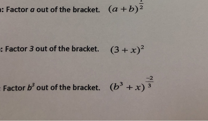 : Factor a out of the bracket. (a +b)2 : Factor 3 out of the bracket. (3+x)2 2 Factor b3 out of the bracket. (b + x) 3