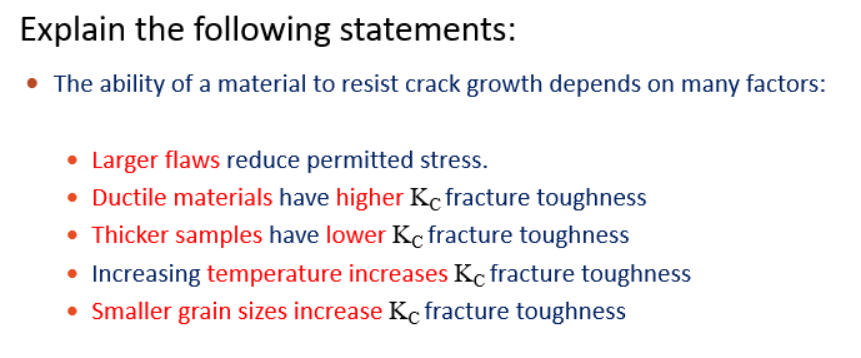 Explain the following statements: The ability of a material to resist crack growth depends on many factors: Larger flaws reduce permitted stress. Ductile materials have higher Kcfracture toughness Thicker samples have lower Kc fracture toughness Increasing temperature increases Kc fracture toughness Smaller grain sizes increase Kc fracture toughness