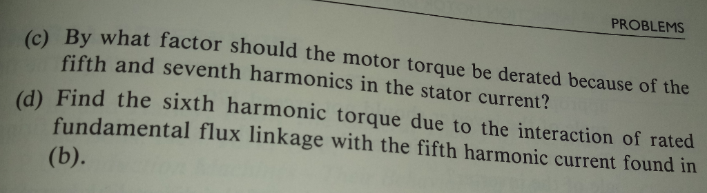 PROBLEMS (c) By what factor should the motor torque be derated because of the fifth and seventh harmonics in the stator current? d) Find the sixth harmonic torque due to the interaction of rated fundamental flux linkage with the fifth harmonic current found in