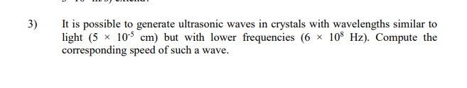 3) I is possible to generate ultrasonic waves in crystals with wavelengths similar to light (5 × 10-3 cm) but with lower frequencies (6 × 108 Hz). Compute the corresponding speed of such a wave.