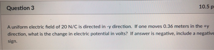 Question3 10.5 p A uniform electric field of 20 N/C is directed in -y direction. If one moves 0.36 meters in the ty direction