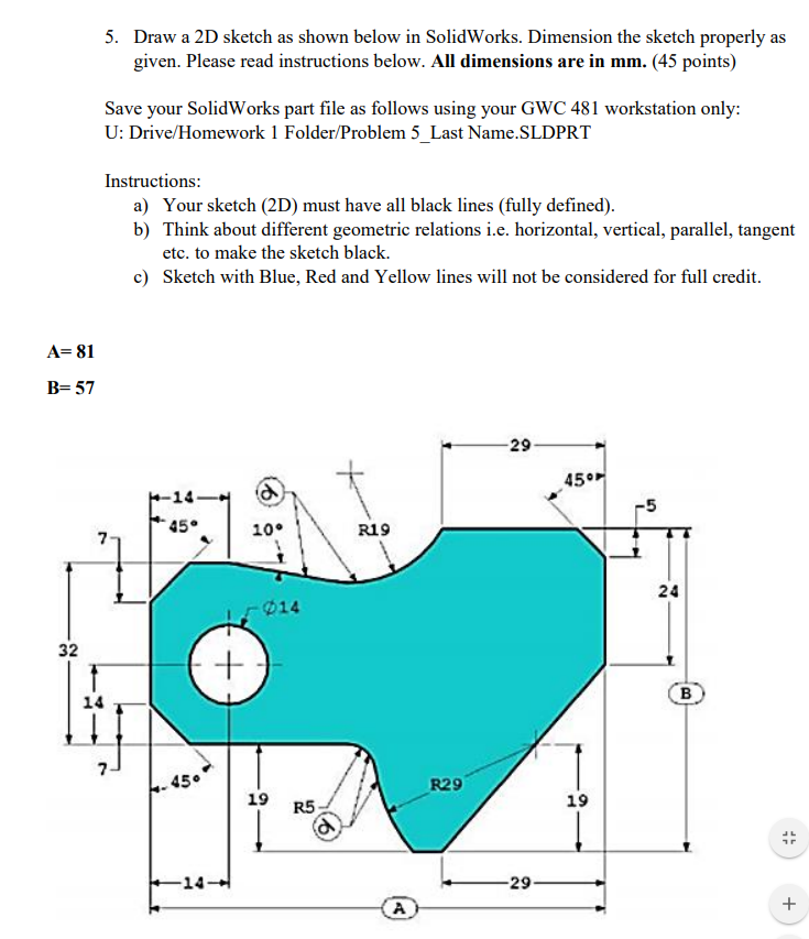 5. Draw a 2D sketch as shown below in SolidWorks. Dimension the sketch properly as given. Please read instructions below. All dimensions are in mm. (45 points) Save your SolidWorks part file as follows using your GWC 481 workstation only: U: Drive/Homework 1 Folder/Problem 5 Last Name SLDPRT Instructions a) Your sketch (2D) must have all black lines (fully defined) b) Think about different geometric relations i.e. horizontal, vertical, parallel, tangent etc. to make the sketch black. c) Sketch with Blue, Red and Yellow lines will not be considered for full credit A- 81 B-57 29 45° 14 5 45 10° R19 24 14 32 14 45 R29 19 R5 19 14 29