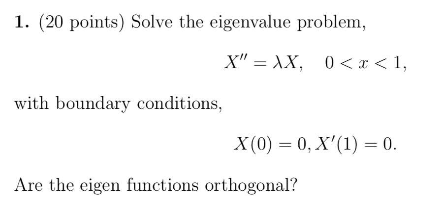 1. (20 points) Solve the eigenvalue problem, with boundary conditions, Are the eigen functions orthogonal?