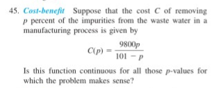 45 Cost-benefit Suppose that the cost C of removing p percent of the impurities from the waste water in a manufacturing process is given by 9800p 101-P Is this function continuous for all those p-values for which the problem makes sense?