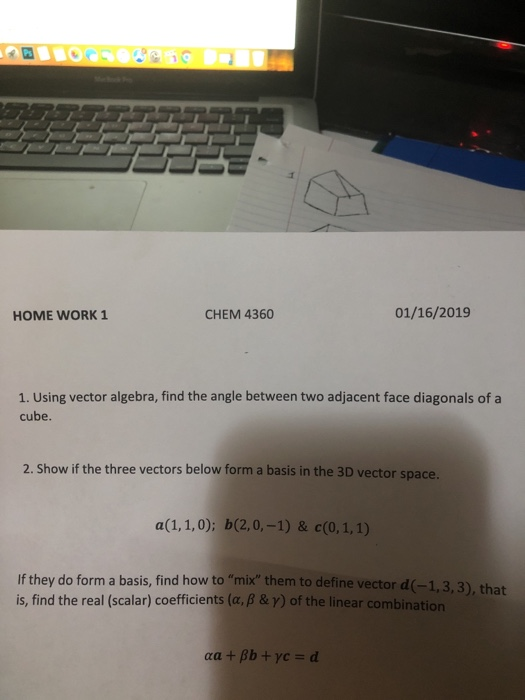 HOME WORK 1 CHEM 4360 01/16/2019 1. Using vector algebra, find the angle between two adjacent face diagonals of a cube. 2. Show if the three vectors below form a basis in the 3D vector space. a(1.1.01 b20-1) 8 .1.1) they do form a basis, find how to mix them to define vector d(-1,3,3), that is, find the real (scalar) coefficients (a, B & y) of the linear combination