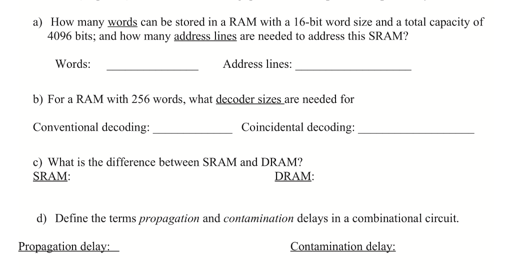 a) How many words can be stored in a RAM with a 16-bit word size and a total capacity of 4096 bits; and how many address lines are needed to address this SRAM? Words Address lines: b) For a RAM with 256 words, what decoder sizes are needed for Conventional decoding: c) What is the difference between SRAM and DRAM? Coincidental decoding SRAM: DRAM: d) Define the terms propagation and contamination delays in a combinational circuit. ina