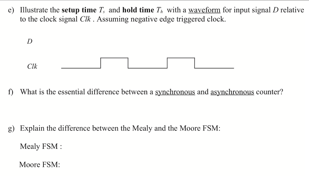 e) llustrate the setup time T and hold time Th with a waveform for input signal D relative to the clock signal Clk. Assuming negative edge triggered cloclk. Clk f What is the essential difference between a synchronous and asynchronous counter? g) Explain the difference between the Mealy and the Moore FSM: Mealy FSM Moore FSM: