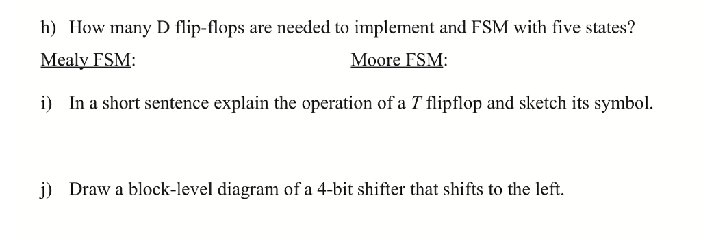 h) How many D flip-flops are needed to implement and FSM with five states? Mealy FSM: i) In a short sentence explain the operation of a T flipflop and sketch its symbol. Moore FSM j) Draw a block-level diagram of a 4-bit shifter that shifts to the left.