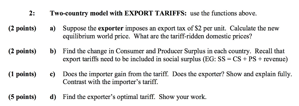 2: Two-country model with EXPORT TARIFFS: use the functions above. Suppose the exporter imposes an export tax of S2 per unit. Calculate the new equilibrium world price. What are the tariff-ridden domestic prices? (2 points) a) Find the change in Consumer and Producer Surplus in each country. Recall that export tariffs need to be included in social surplus (EG: SS- CS +PS+ revenue) (2 points) b) (1 points) Does the importer gain from the tariff. Does the exporter? Show and explain fully. Contrast with the importers tariff. c) (5 points) d) Find the exporters optimal tariff. Show your work.